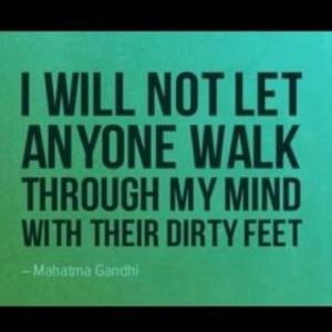 ... let anyone walk through my mind with their dirty feet. Mahatma Gandhi