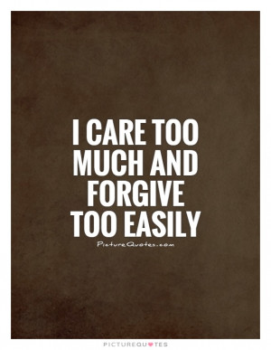 care too much and forgive too easily Picture Quote #1