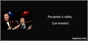 Perception is reality. - Lee Atwater
