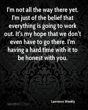 not all the way there yet. I'm just of the belief that everything ...