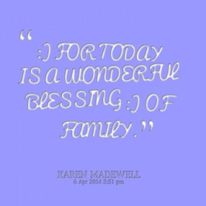 FOR TODAY IS A WONDERFUL BLESSING :) OF FAMILY.