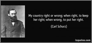 My country right or wrong; when right, to keep her right; when wrong ...
