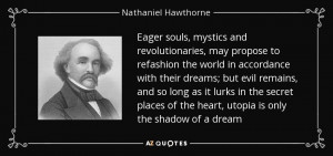 ... the heart, utopia is only the shadow of a dream - Nathaniel Hawthorne