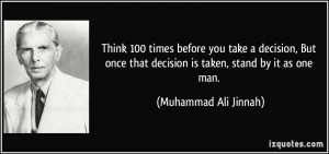 ... that decision is taken, stand by it as one man. - Muhammad Ali Jinnah