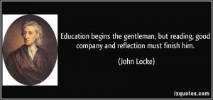 Education begins the gentleman, but reading, good company and ...