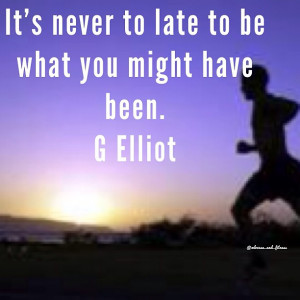 Elliot Quote On Never Being Too Late To Be What You Might Have Been