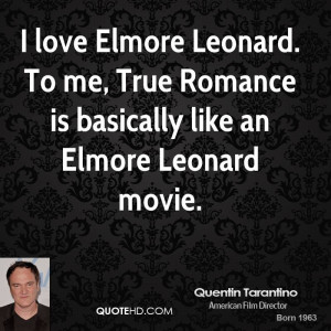love Elmore Leonard. To me, True Romance is basically like an Elmore ...