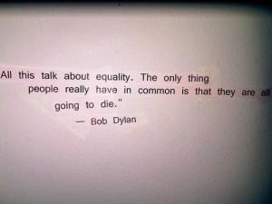 Bob Dylan #quotes #equality #death #BobDylan