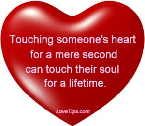 Touching someone's heart for a mere second can touch their soul for ...