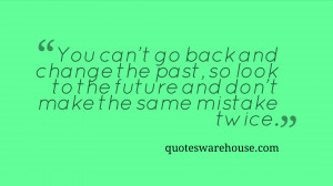 You can't go back and change the past, so look to the future and don't ...