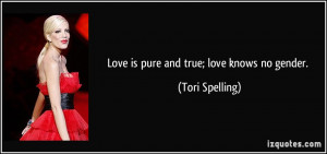 Love is pure and true; love knows no gender. - Tori Spelling