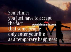 ... fact that some people only enter your life as a temporary happiness