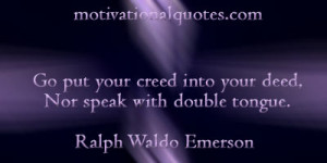 ... into your deed, Nor speak with double tongue. -Ralph Waldo Emerson