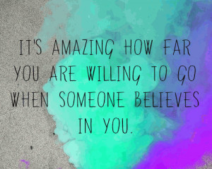 It's amazing how far you are willing to go when someone believes in ...