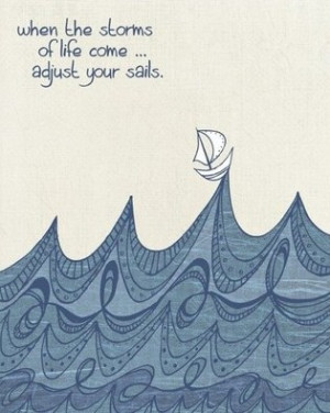 When The Storms Of Life Come... Adijust Your Sails.