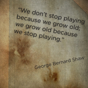 ... Playing Because We Grow Old, We Grow Old Because We Stop Palying