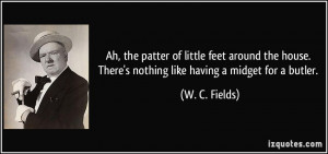 ... . There's nothing like having a midget for a butler. - W. C. Fields