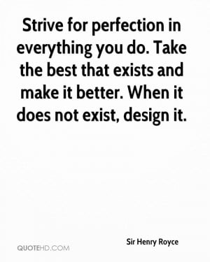 Strive for perfection in everything you do. Take the best that exists ...