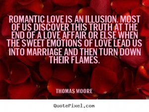 Romantic love is an illusion. Most of us discover this truth at the ...