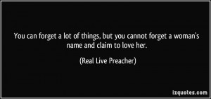 ... forget a woman's name and claim to love her. - Real Live Preacher