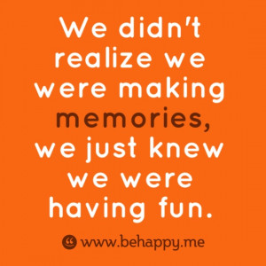 ... realize we were making memories, we just knew we were having fun