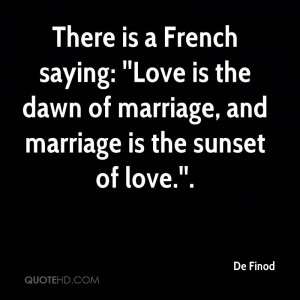 There is a French saying: ''Love is the dawn of marriage, and marriage ...