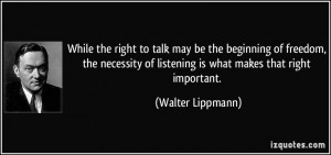 ... of listening is what makes that right important. - Walter Lippmann