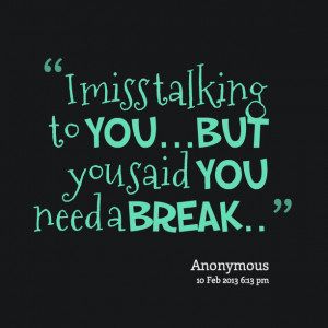 Quotes Picture: i miss talking to youbut you said you need a break