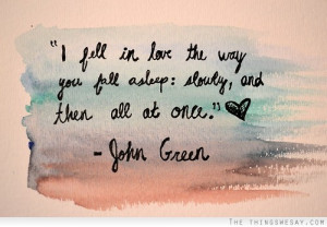 ... in love the way you fall asleep slowly and then all at once John Green