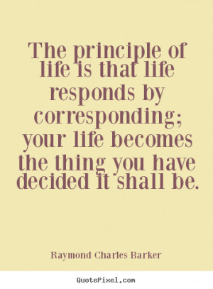 principle of life is that life responds by corresponding; your life ...