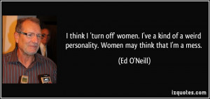 ... of a weird personality. Women may think that I'm a mess. - Ed O'Neill