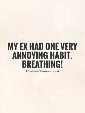 My EX had one very annoying habit. Breathing! Picture Quote #1