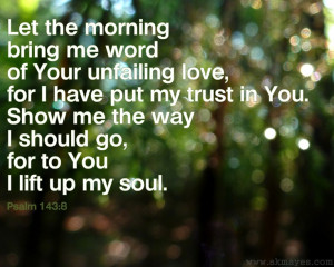 ... Show me the way I should go, for to you I lift up my soul. ~ Psalm 143
