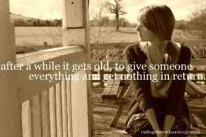 After awhile it gets old to give someone everything and get nothing in ...