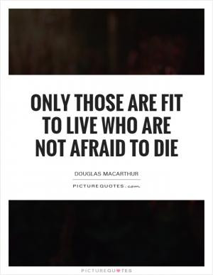 Only those are fit to live who are not afraid to die