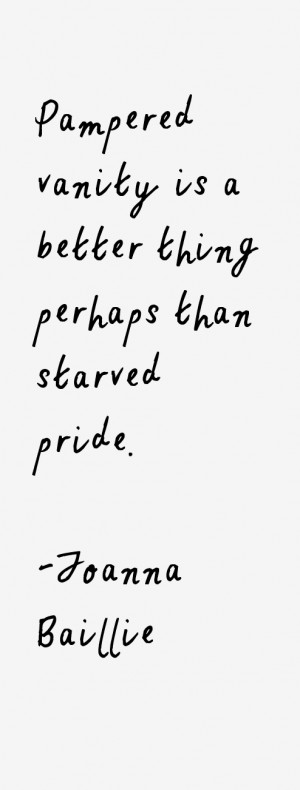 """Pampered vanity is a better thing perhaps than starved pride."""""""