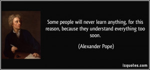 Some people will never learn anything, for this reason, because they ...