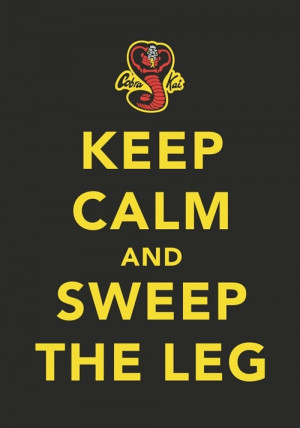 Word of Wisdom from Cobra Kai: Keep Calm and Sweep The Leg