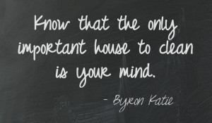 the only important house to clean is your mind. Byron Katie This quote ...