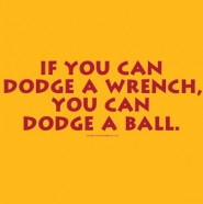 If you can dodge a wrench, you can dodge a ball for a dodgeball event.