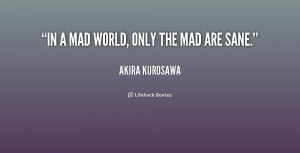 quote-Akira-Kurosawa-in-a-mad-world-only-the-mad-193231.png
