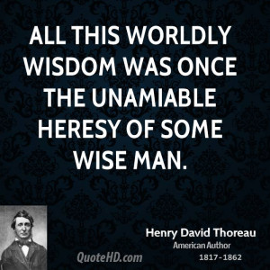 ... this worldly wisdom was once the unamiable heresy of some wise man