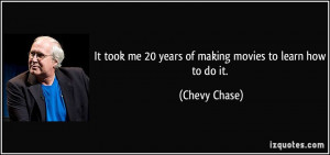 ... took me 20 years of making movies to learn how to do it. - Chevy Chase