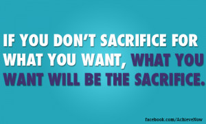 ... sacrifice for what you want, what you want will be the sacrifice