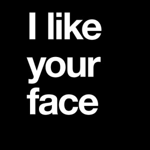 like your face