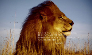 Don't you see that the lion is silent and yet feared, while the dog ...