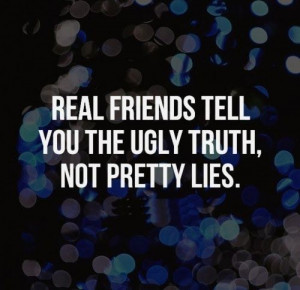 ... friends tell you the ugly truth, not pretty lies. #Friendship #Quotes