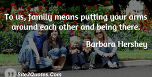 To us, family means putting your arms around each other and being ...