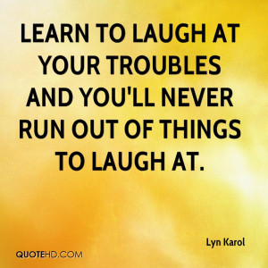 ... laugh at your troubles and you'll never run out of things to laugh at