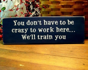 You dont have to be crazy to work here. We will train you.